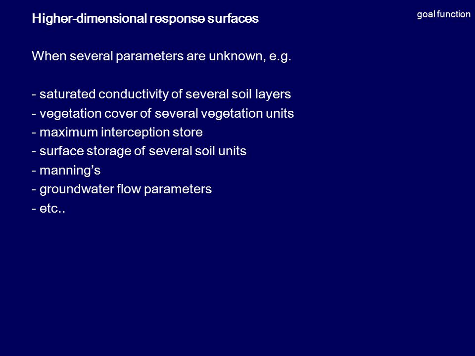 goal function Higher-dimensional response surfaces When several parameters are unknown, e.g. - saturated conductivity of several soil layers - vegetat