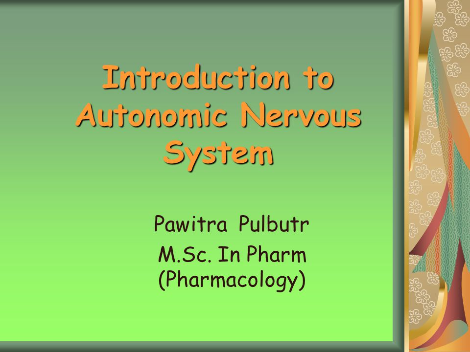 Introduction to Autonomic Nervous System Pawitra Pulbutr M.Sc. In Pharm (Pharmacology)