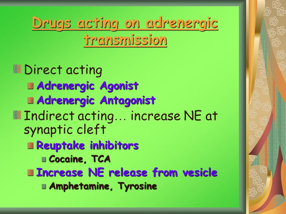 Drugs acting on adrenergic transmission Direct acting Adrenergic Agonist Adrenergic Antagonist Indirect acting … increase NE at synaptic cleft Reuptake inhibitors Cocaine, TCA Increase NE release from vesicle Amphetamine, Tyrosine