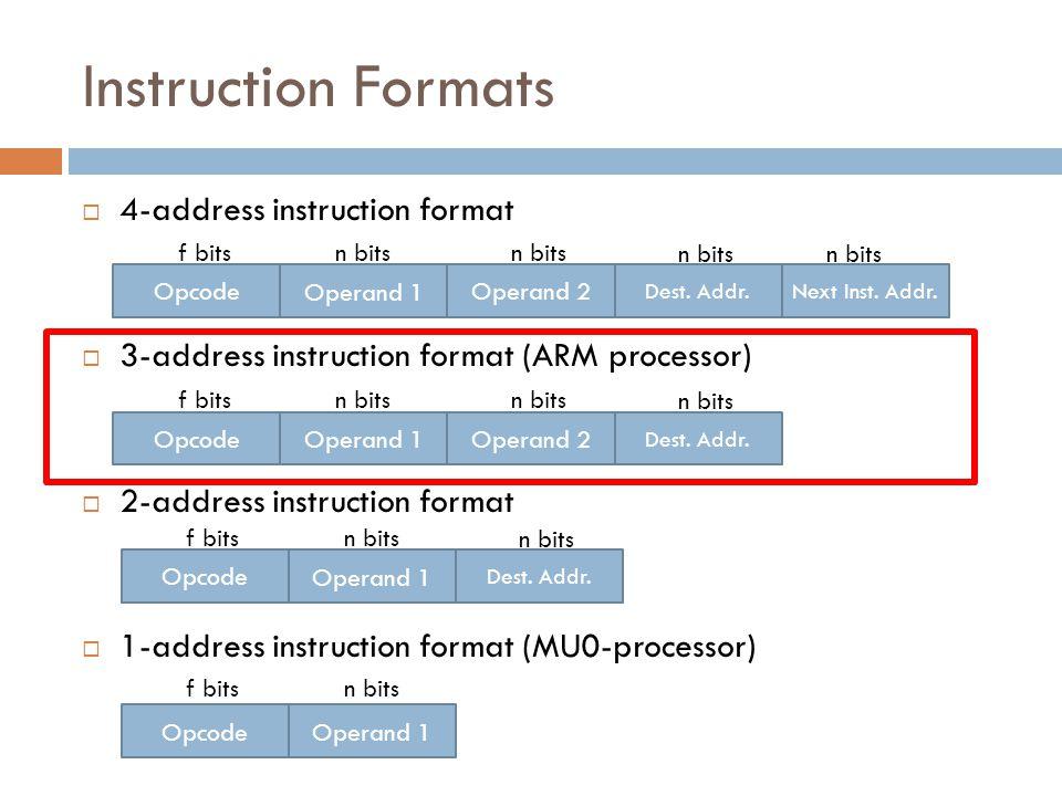 Instruction Formats  4-address instruction format  3-address instruction format (ARM processor)  2-address instruction format  1-address instruction format (MU0-processor) Operand 1 f bitsn bits Operand 2 Dest.