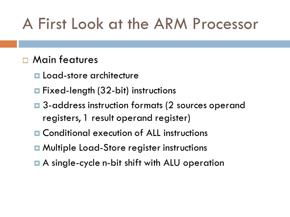 A First Look at the ARM Processor  Main features  Load-store architecture  Fixed-length (32-bit) instructions  3-address instruction formats (2 sources operand registers, 1 result operand register)  Conditional execution of ALL instructions  Multiple Load-Store register instructions  A single-cycle n-bit shift with ALU operation