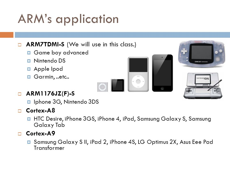 ARM's application  ARM7TDMI-S (We will use in this class.)  Game boy advanced  Nintendo DS  Apple Ipod  Garmin,..etc..
