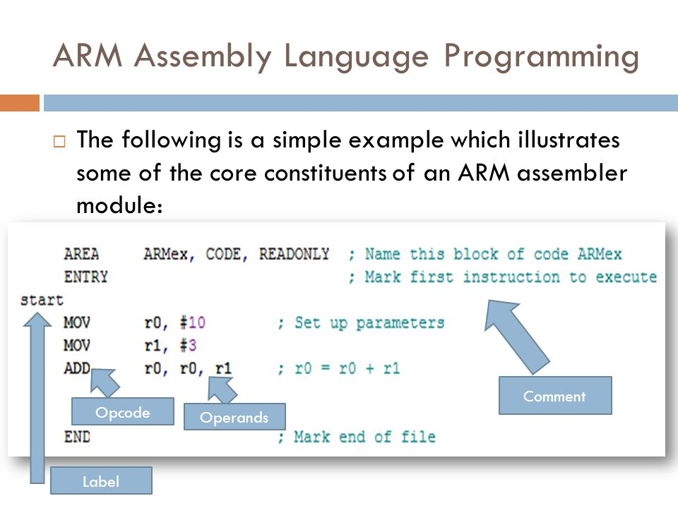 ARM Assembly Language Programming  The following is a simple example which illustrates some of the core constituents of an ARM assembler module: Comment Operands Opcode Label