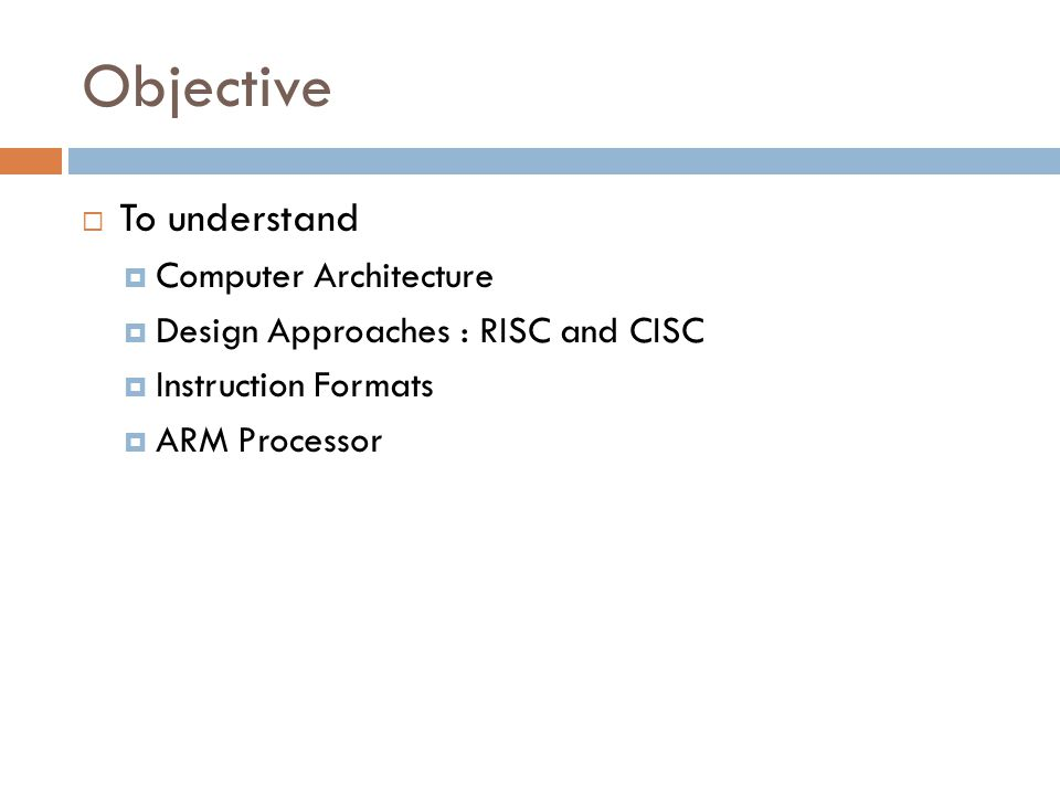 Objective  To understand  Computer Architecture  Design Approaches : RISC and CISC  Instruction Formats  ARM Processor