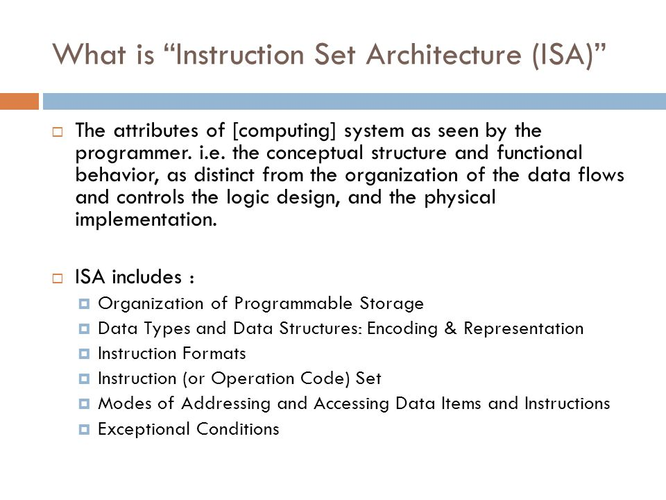 Instruction Set Architecture (ISA)  A very important abstraction  Interface between hardware and low-level software  Standardizes instructions, machine language bit patterns, etc.