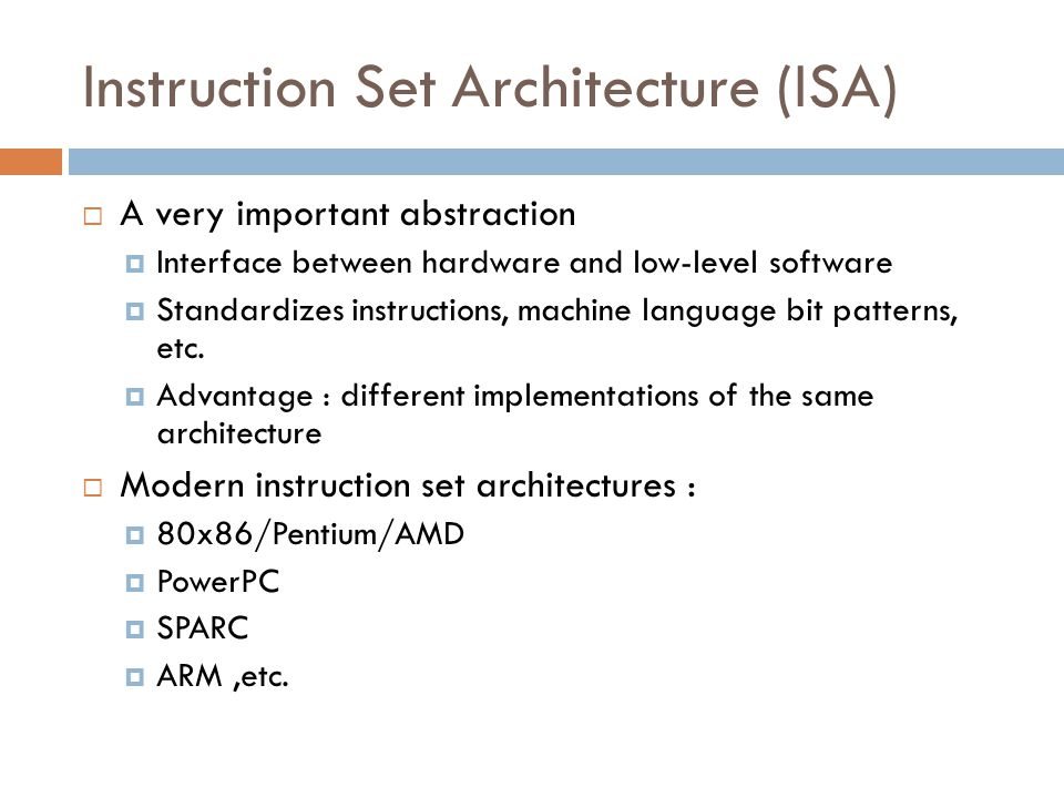 Instruction Set Architecture (ISA)  A very important abstraction  Interface between hardware and low-level software  Standardizes instructions, machine language bit patterns, etc.