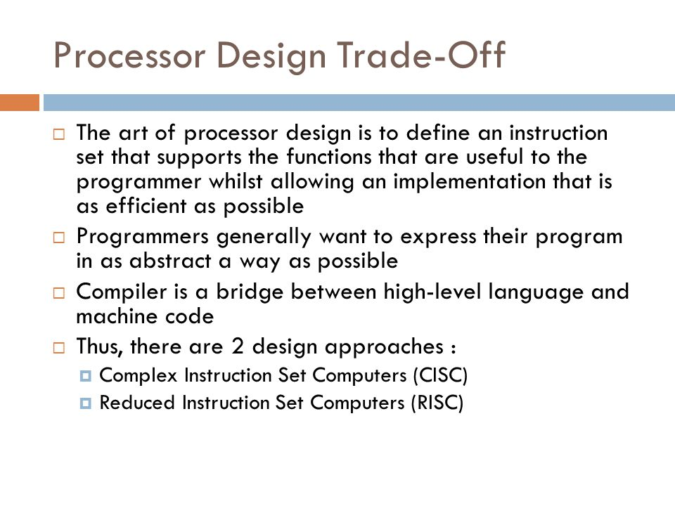 Complex Instruction Set Computers (CISC)  Prior to 1980, the principal trend in instruction set design was towards increasing complexity in an attempt to help reducing the complexity of compiler.