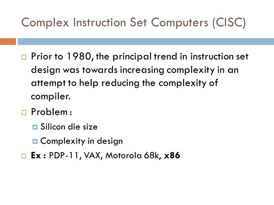 Complex Instruction Set Computers (CISC)  Prior to 1980, the principal trend in instruction set design was towards increasing complexity in an attempt to help reducing the complexity of compiler.