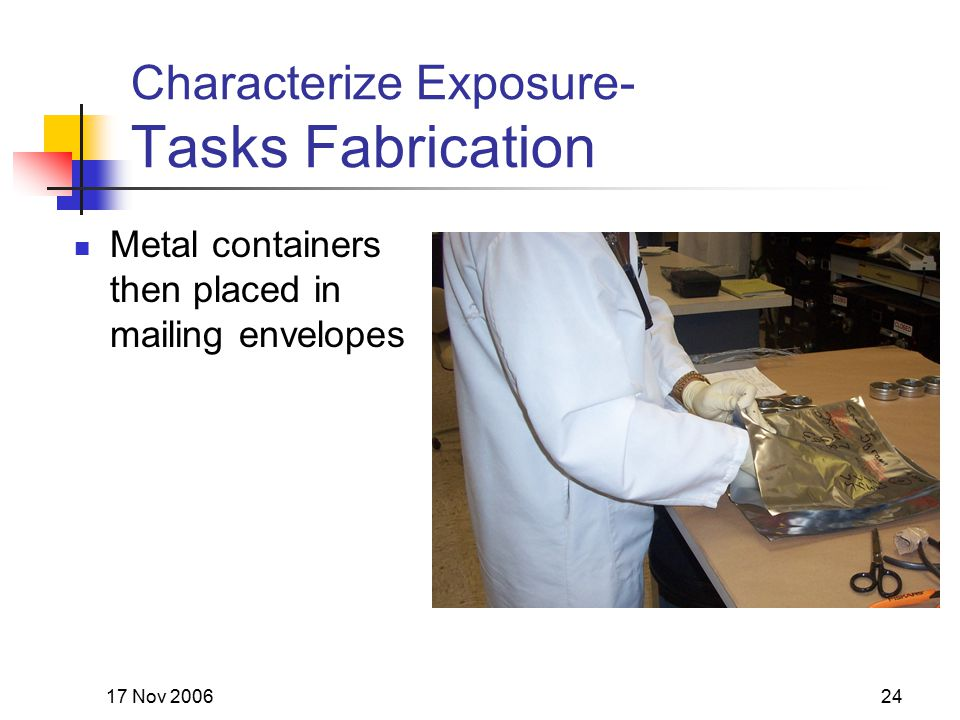 17 Nov 200624 Characterize Exposure- Tasks Fabrication Metal containers then placed in mailing envelopes