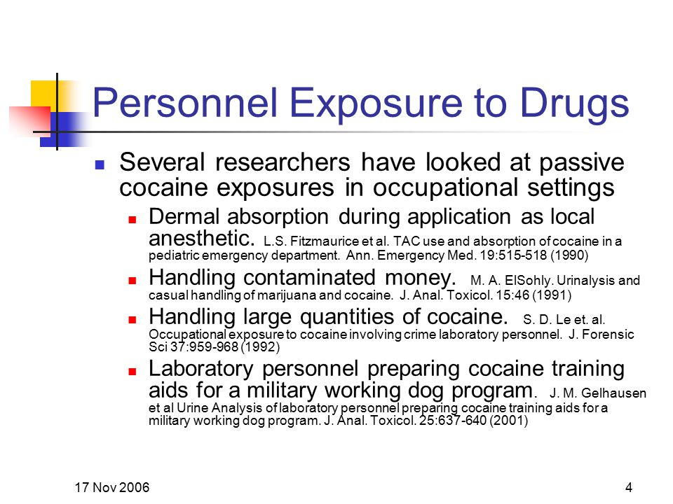 17 Nov 20064 Personnel Exposure to Drugs Several researchers have looked at passive cocaine exposures in occupational settings Dermal absorption durin