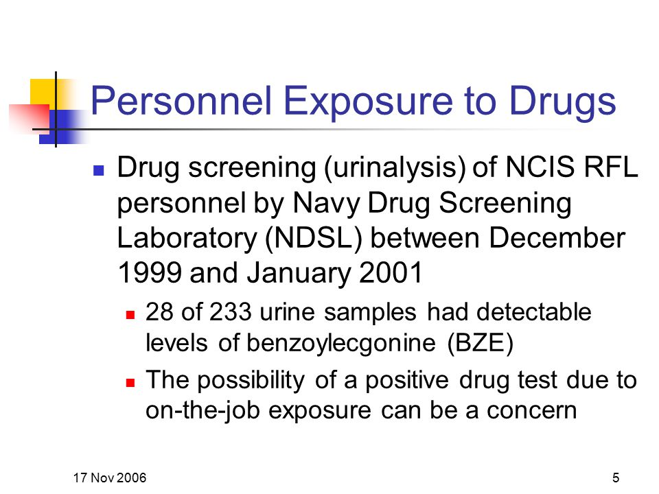 17 Nov 20065 Personnel Exposure to Drugs Drug screening (urinalysis) of NCIS RFL personnel by Navy Drug Screening Laboratory (NDSL) between December 1
