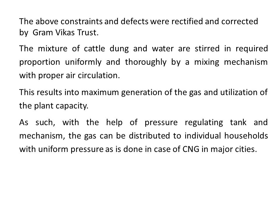 Presently most of the Biogas plants installed traditionally are either defunct or working unsatisfactorily and inefficiently. The studies reveal follo
