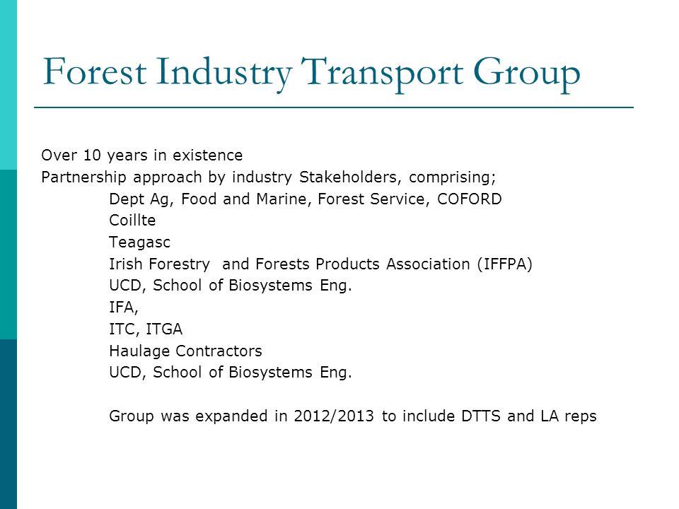 Forest Industry Transport Group Over 10 years in existence Partnership approach by industry Stakeholders, comprising; Dept Ag, Food and Marine, Forest Service, COFORD Coillte Teagasc Irish Forestry and Forests Products Association (IFFPA) UCD, School of Biosystems Eng.