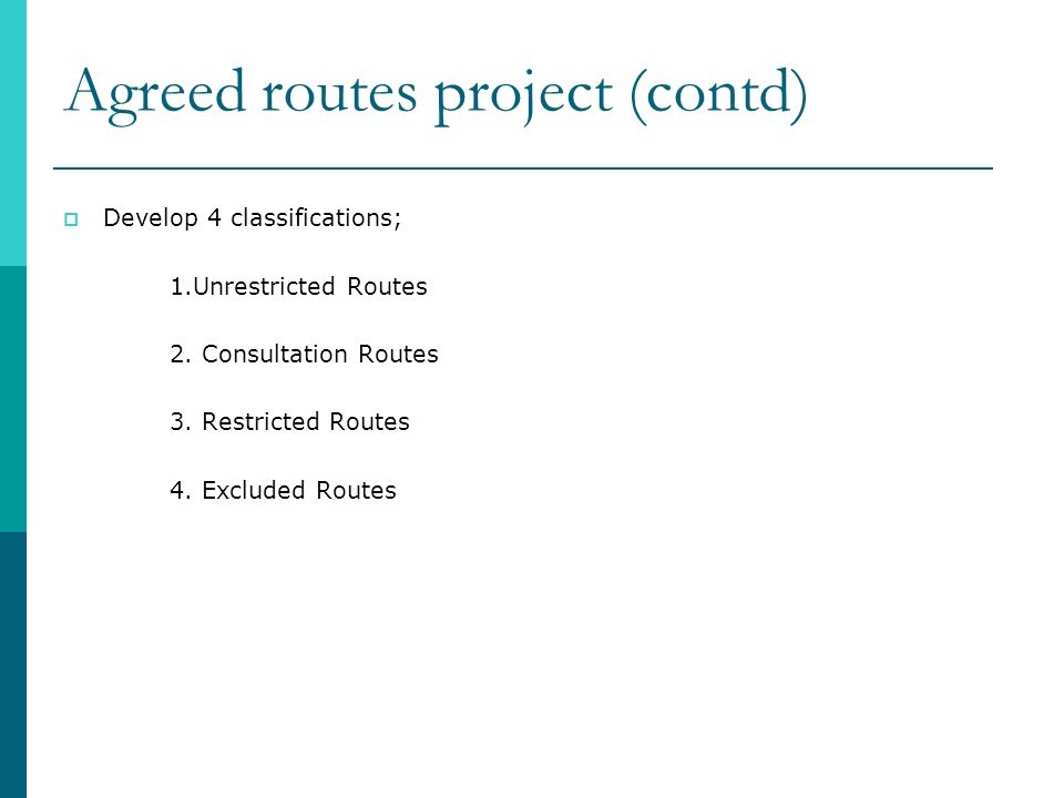 Agreed routes project (contd)  Develop 4 classifications; 1.Unrestricted Routes 2.