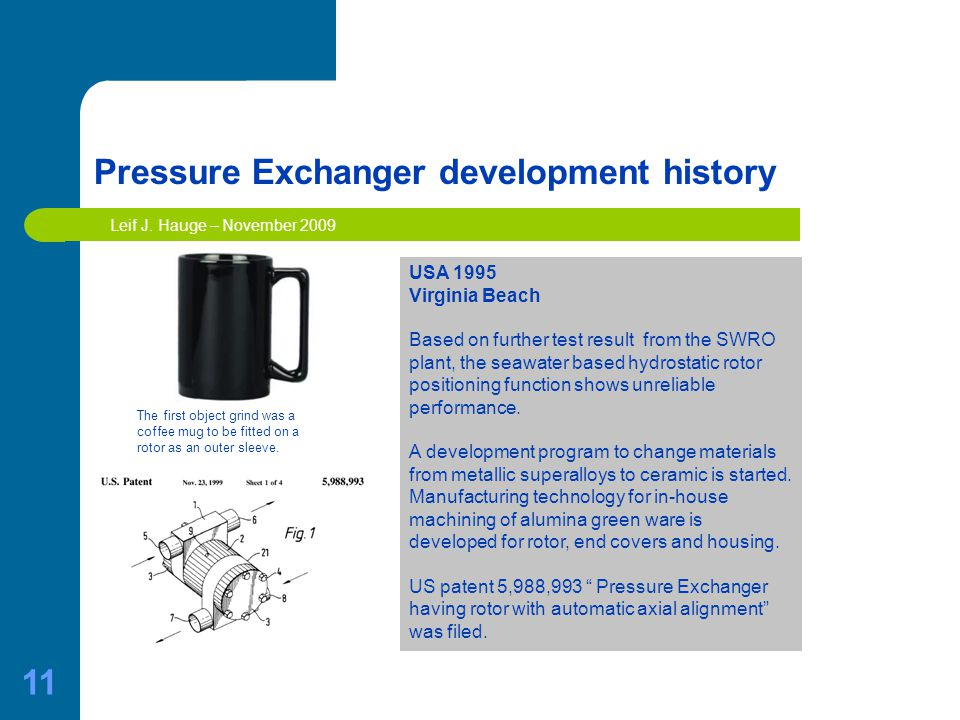 11 Pressure Exchanger development history USA 1995 Virginia Beach Based on further test result from the SWRO plant, the seawater based hydrostatic rotor positioning function shows unreliable performance.