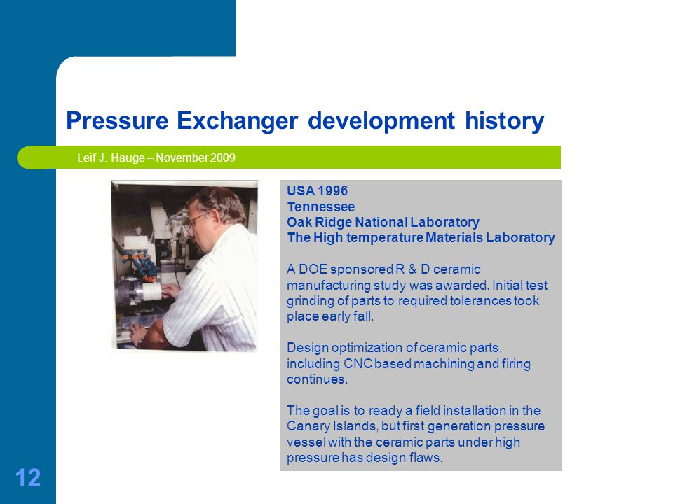 12 Pressure Exchanger development history USA 1996 Tennessee Oak Ridge National Laboratory The High temperature Materials Laboratory A DOE sponsored R & D ceramic manufacturing study was awarded.