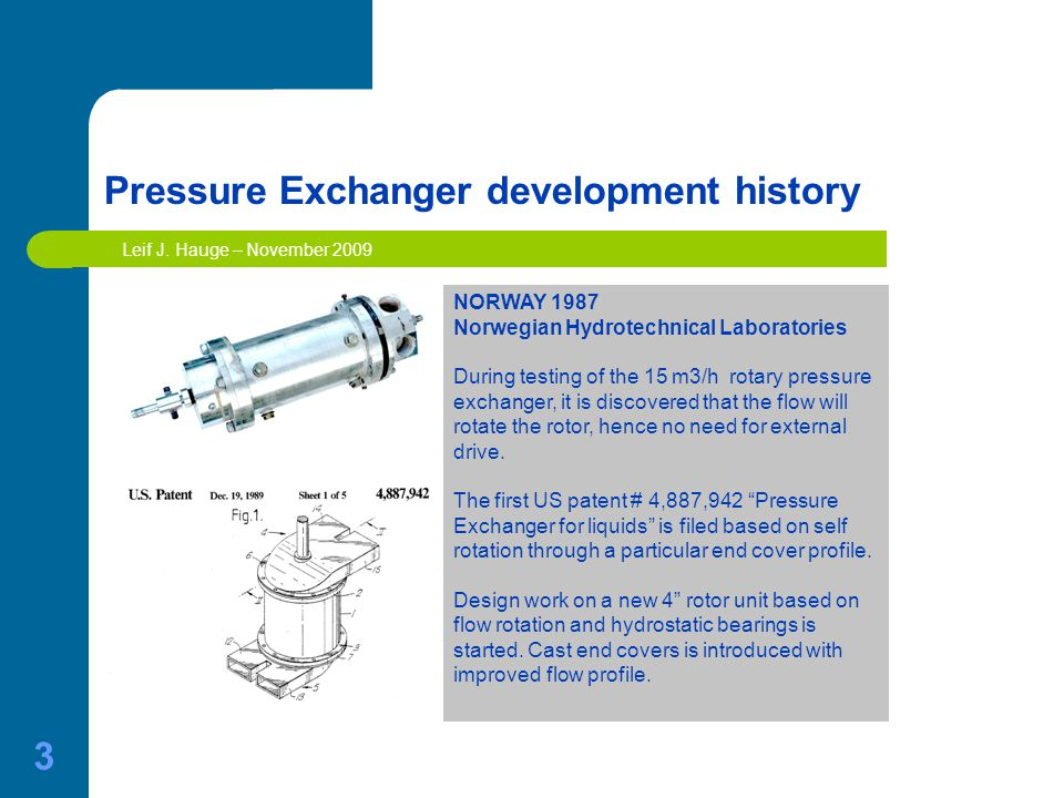 3 Pressure Exchanger development history NORWAY 1987 Norwegian Hydrotechnical Laboratories During testing of the 15 m3/h rotary pressure exchanger, it is discovered that the flow will rotate the rotor, hence no need for external drive.
