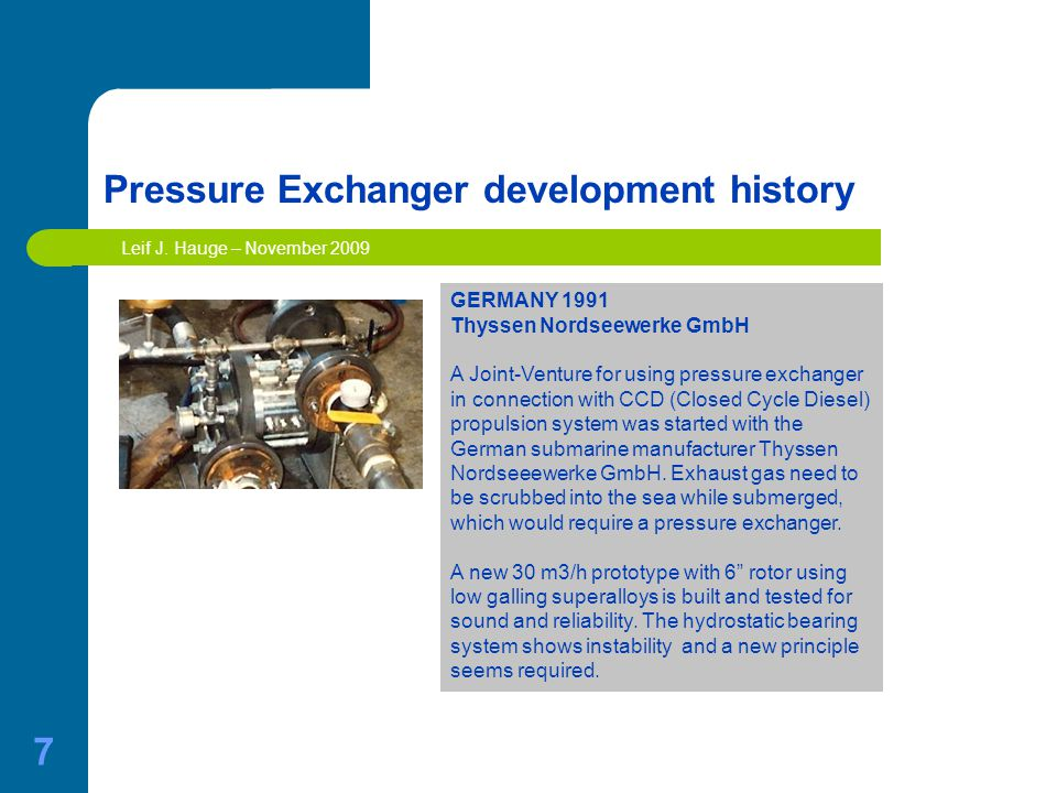 7 Pressure Exchanger development history GERMANY 1991 Thyssen Nordseewerke GmbH A Joint-Venture for using pressure exchanger in connection with CCD (Closed Cycle Diesel) propulsion system was started with the German submarine manufacturer Thyssen Nordseeewerke GmbH.