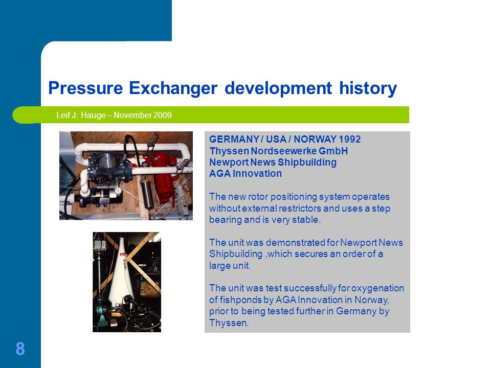 8 Pressure Exchanger development history GERMANY / USA / NORWAY 1992 Thyssen Nordseewerke GmbH Newport News Shipbuilding AGA Innovation The new rotor positioning system operates without external restrictors and uses a step bearing and is very stable.