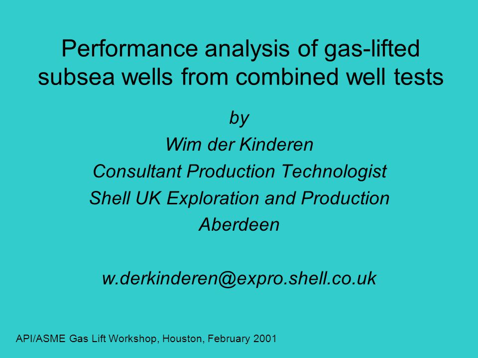 Performance analysis of gas-lifted subsea wells from combined well tests by Wim der Kinderen Consultant Production Technologist Shell UK Exploration and Production Aberdeen w.derkinderen@expro.shell.co.uk API/ASME Gas Lift Workshop, Houston, February 2001