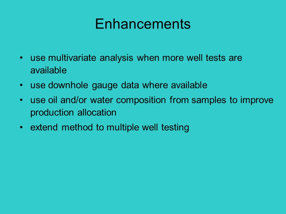 use multivariate analysis when more well tests are available use downhole gauge data where available use oil and/or water composition from samples to improve production allocation extend method to multiple well testing Enhancements