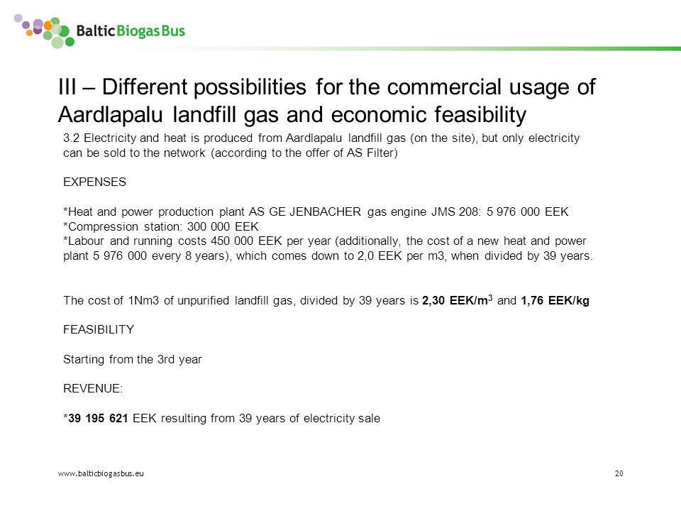 www.balticbiogasbus.eu20 III – Different possibilities for the commercial usage of Aardlapalu landfill gas and economic feasibility 3.2 Electricity and heat is produced from Aardlapalu landfill gas (on the site), but only electricity can be sold to the network (according to the offer of AS Filter) EXPENSES *Heat and power production plant AS GE JENBACHER gas engine JMS 208: 5 976 000 EEK *Compression station: 300 000 EEK *Labour and running costs 450 000 EEK per year (additionally, the cost of a new heat and power plant 5 976 000 every 8 years), which comes down to 2,0 EEK per m3, when divided by 39 years.