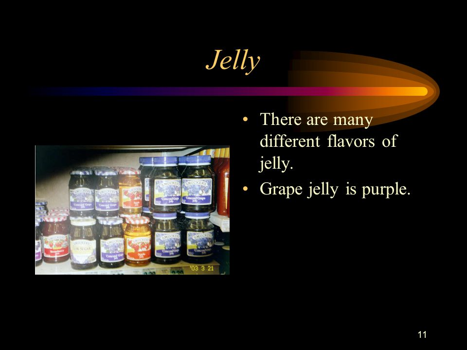 11 Jelly There are many different flavors of jelly. Grape jelly is purple.