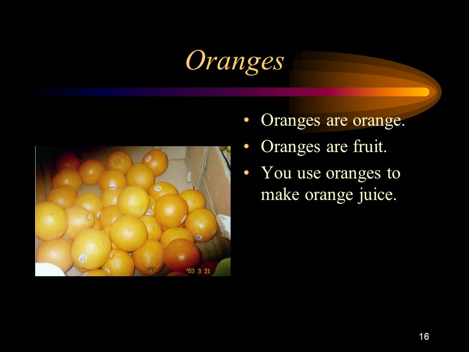 16 Oranges Oranges are orange. Oranges are fruit. You use oranges to make orange juice.