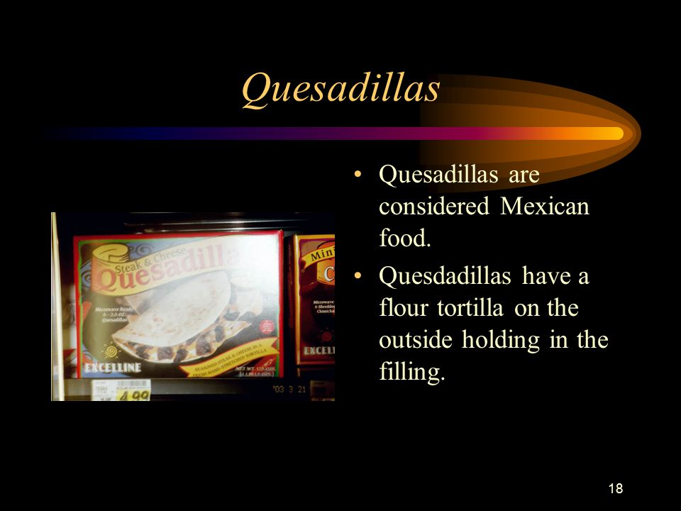18 Quesadillas Quesadillas are considered Mexican food.