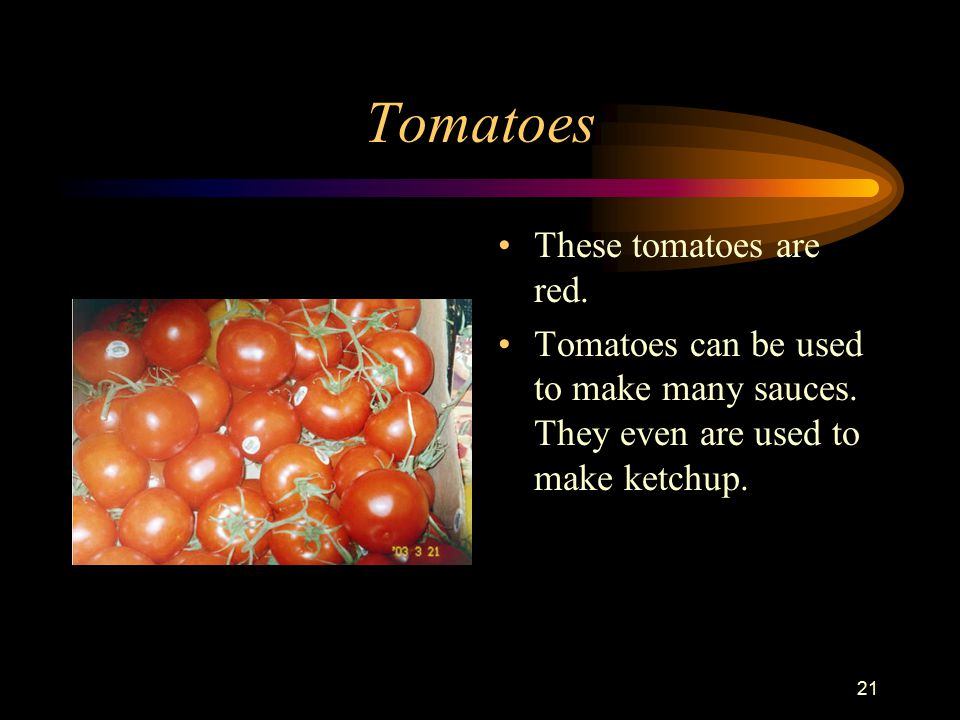 21 Tomatoes These tomatoes are red. Tomatoes can be used to make many sauces.