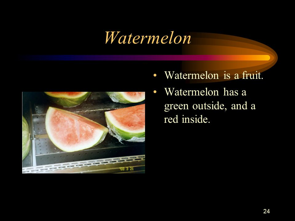 24 Watermelon Watermelon is a fruit. Watermelon has a green outside, and a red inside.