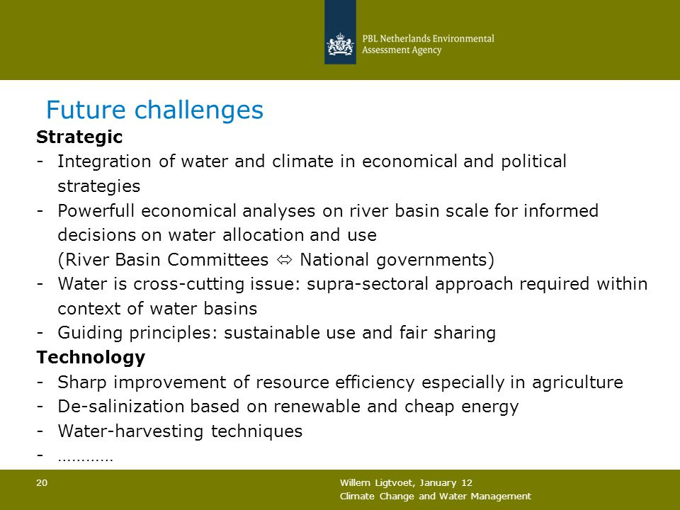 Willem Ligtvoet, January 12 Climate Change and Water Management 20 Future challenges Strategic -Integration of water and climate in economical and pol