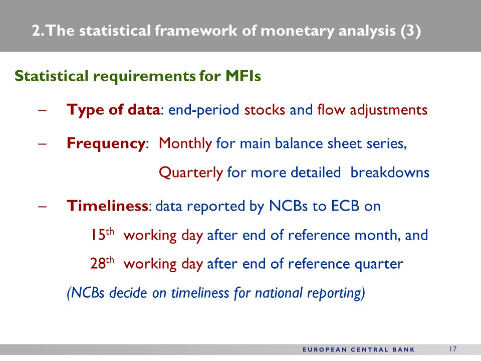 17 Statistical requirements for MFIs –Type of data: end-period stocks and flow adjustments –Frequency:Monthly for main balance sheet series, Quarterly