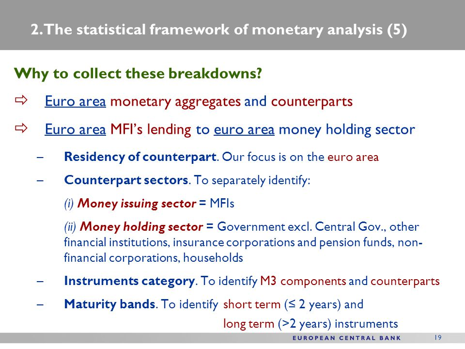 19 Why to collect these breakdowns?  Euro area monetary aggregates and counterparts  Euro area MFI's lending to euro area money holding sector –Resi