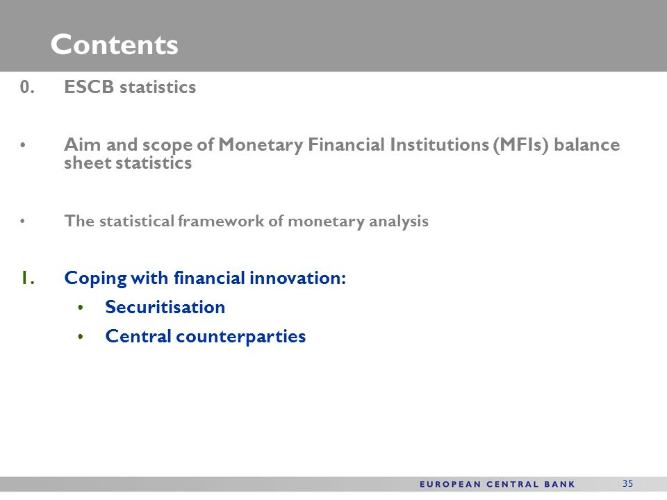 35 Contents 0.ESCB statistics Aim and scope of Monetary Financial Institutions (MFIs) balance sheet statistics The statistical framework of monetary a
