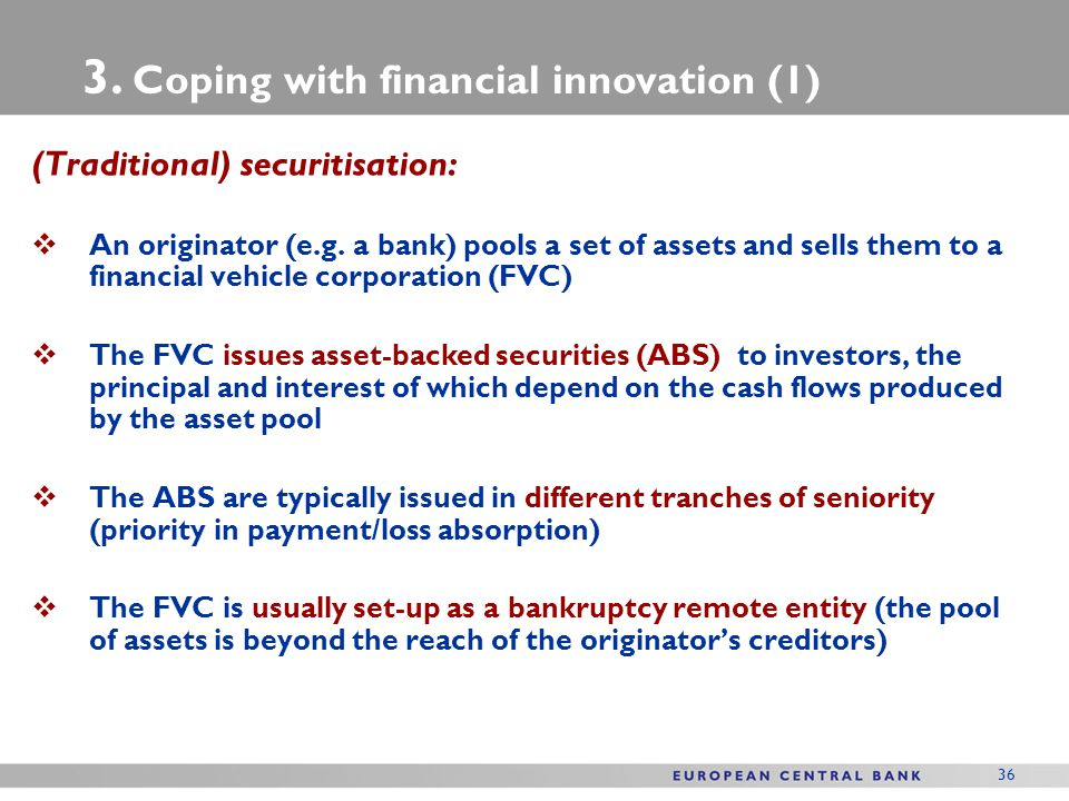 36 (Traditional) securitisation:  An originator (e.g. a bank) pools a set of assets and sells them to a financial vehicle corporation (FVC)  The FVC