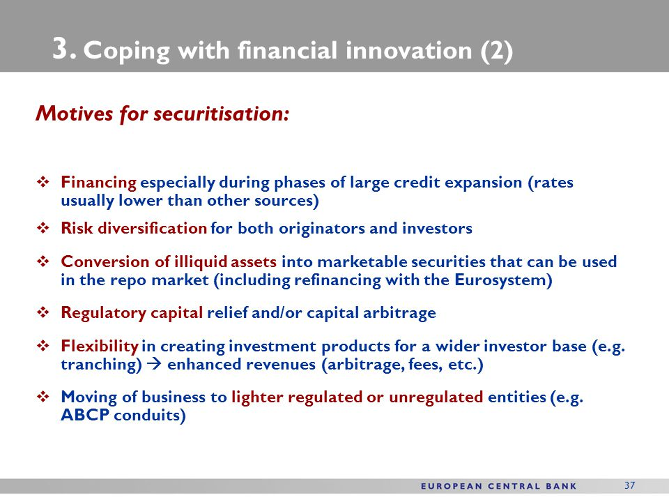 37 Motives for securitisation:  Financing especially during phases of large credit expansion (rates usually lower than other sources)  Risk diversif