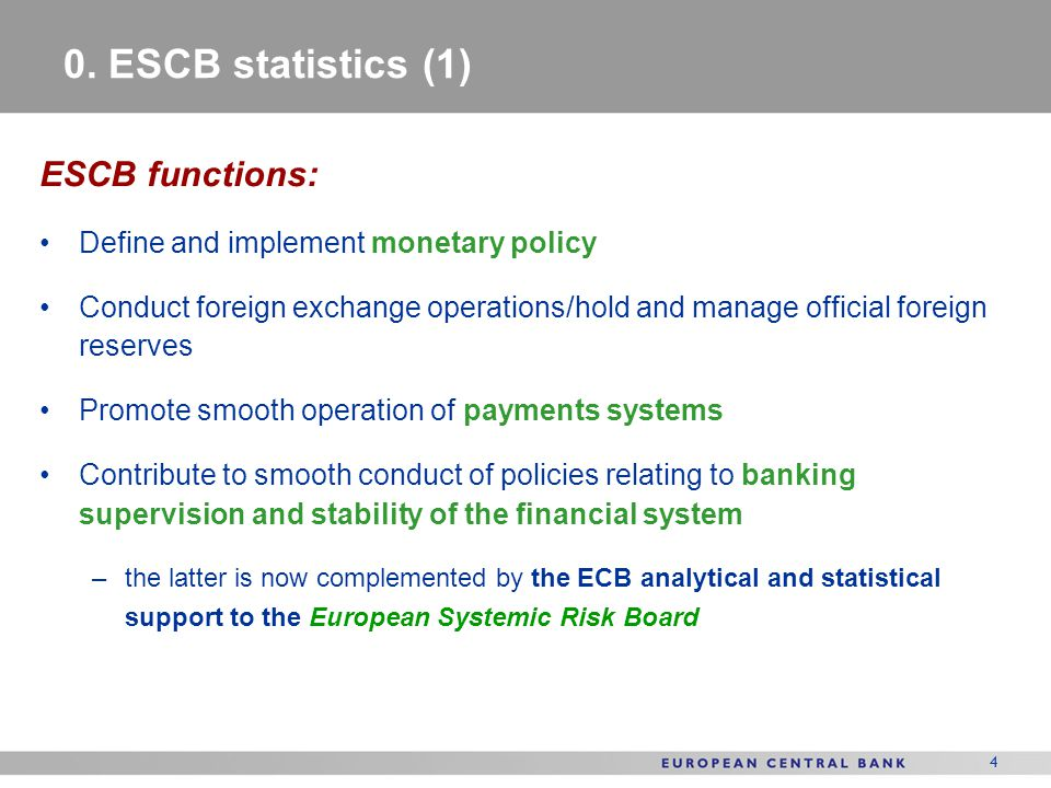 4 0. ESCB statistics (1) ESCB functions: Define and implement monetary policy Conduct foreign exchange operations/hold and manage official foreign res
