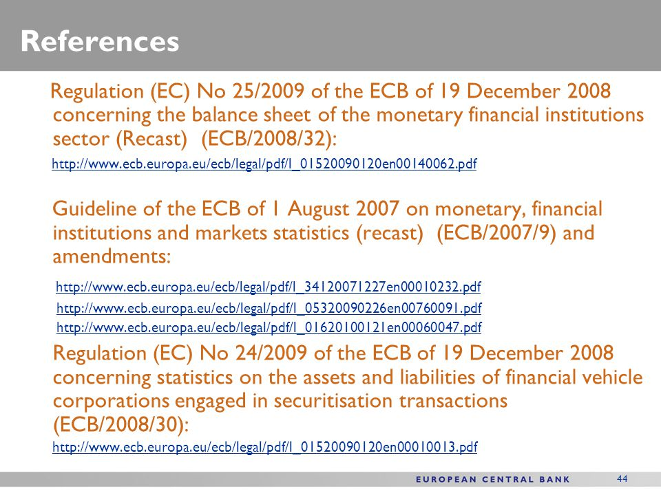 44 References Regulation (EC) No 25/2009 of the ECB of 19 December 2008 concerning the balance sheet of the monetary financial institutions sector (Re