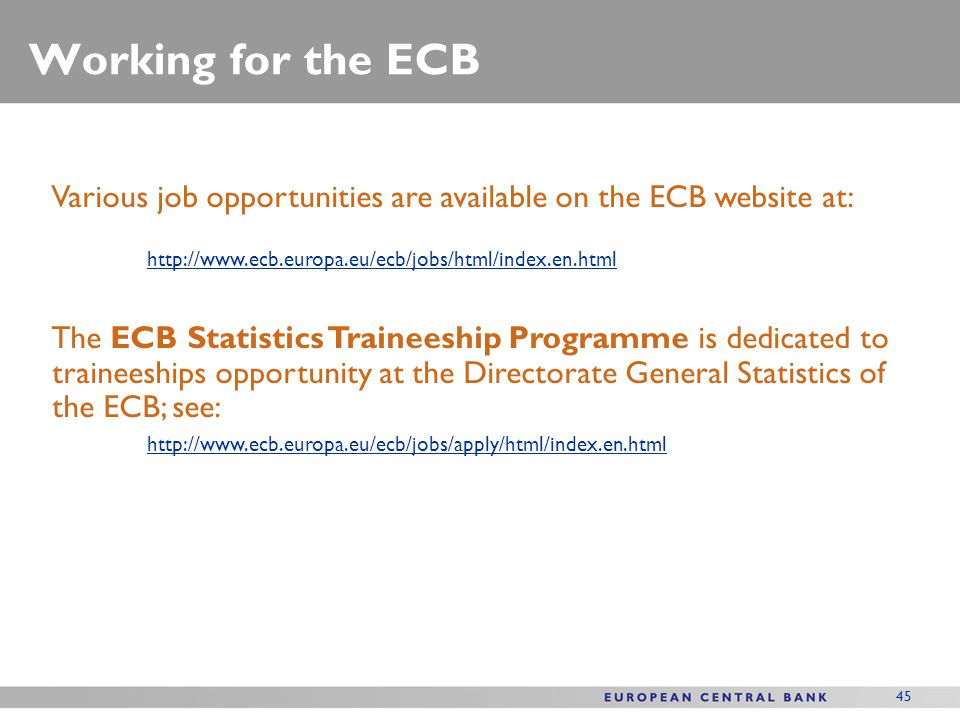 45 Working for the ECB Various job opportunities are available on the ECB website at: http://www.ecb.europa.eu/ecb/jobs/html/index.en.html The ECB Sta
