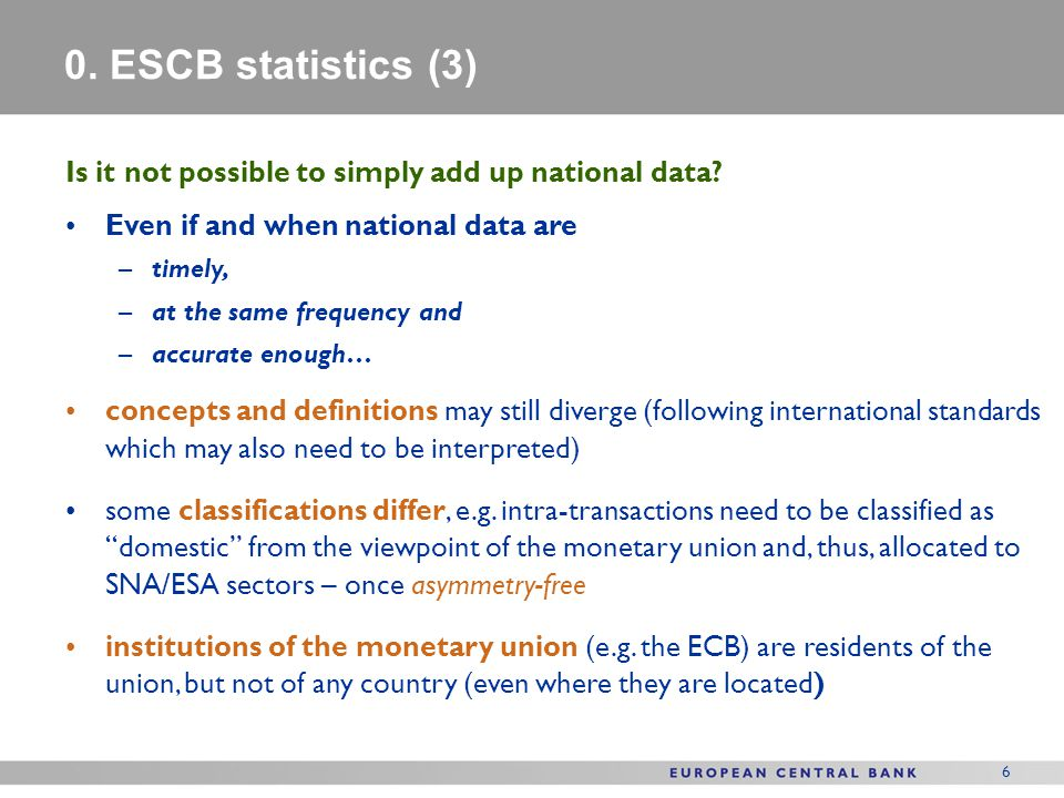 6 0. ESCB statistics (3) Is it not possible to simply add up national data? Even if and when national data are –timely, –at the same frequency and –ac