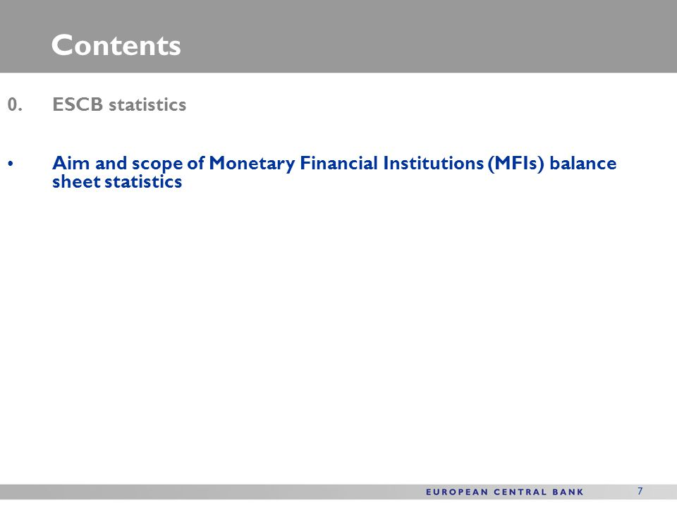 7 Contents 0.ESCB statistics Aim and scope of Monetary Financial Institutions (MFIs) balance sheet statistics