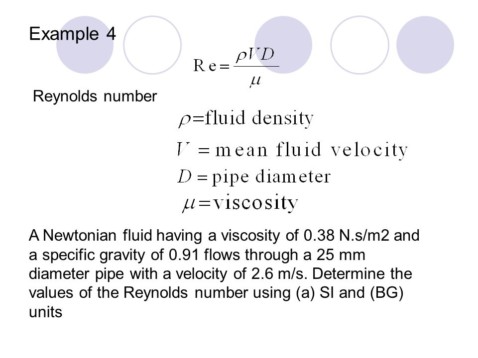 Example 4 Reynolds number A Newtonian fluid having a viscosity of 0.38 N.s/m2 and a specific gravity of 0.91 flows through a 25 mm diameter pipe with a velocity of 2.6 m/s.