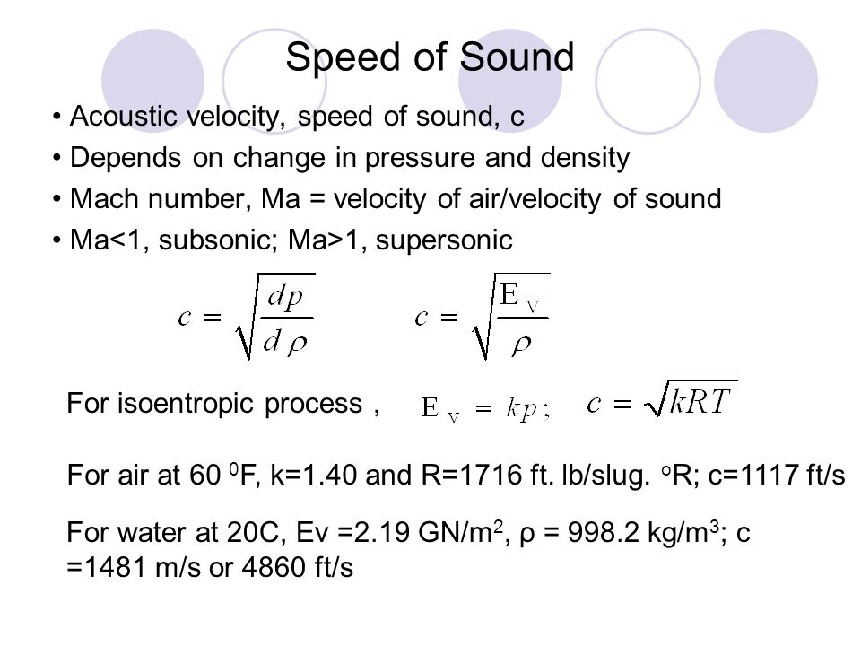Speed of Sound Acoustic velocity, speed of sound, c Depends on change in pressure and density Mach number, Ma = velocity of air/velocity of sound Ma 1
