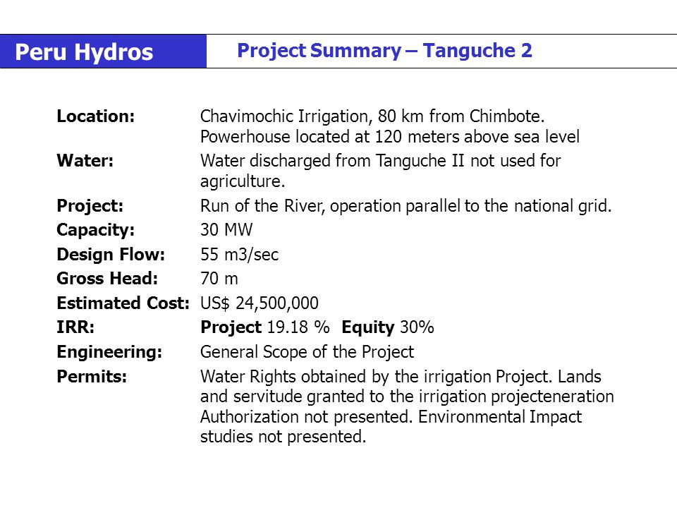 Peru Hydros Project Summary – Tanguche 2 Location:Chavimochic Irrigation, 80 km from Chimbote. Powerhouse located at 120 meters above sea level Water: