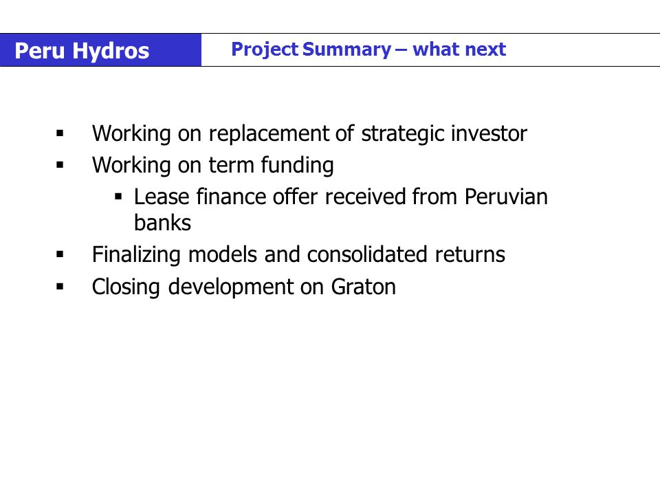 Peru Hydros Project Summary – what next  Working on replacement of strategic investor  Working on term funding  Lease finance offer received from P