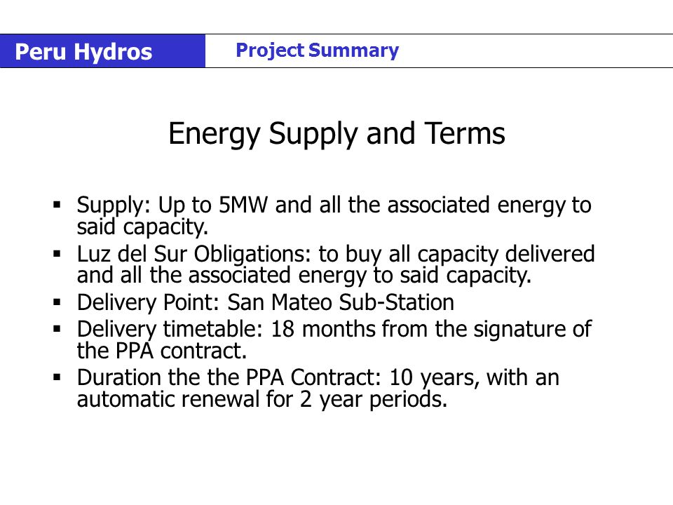 Peru Hydros Project Summary Energy Supply and Terms  Supply: Up to 5MW and all the associated energy to said capacity.  Luz del Sur Obligations: to