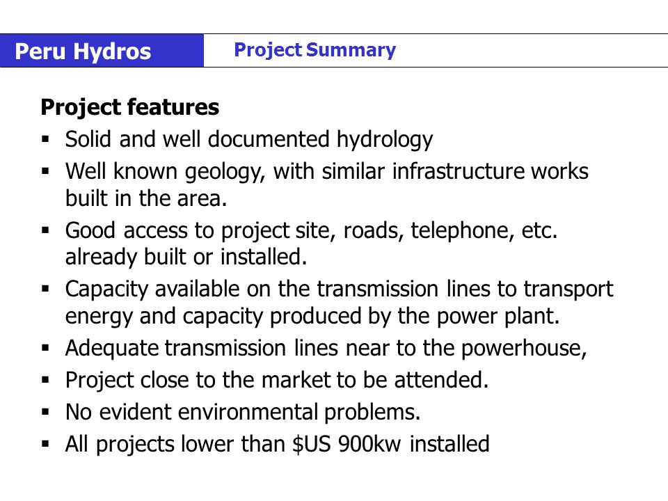 Peru Hydros Project Summary Project features  Solid and well documented hydrology  Well known geology, with similar infrastructure works built in th