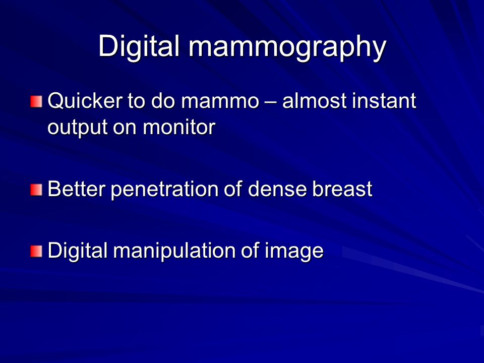Digital mammography Quicker to do mammo – almost instant output on monitor Better penetration of dense breast Digital manipulation of image