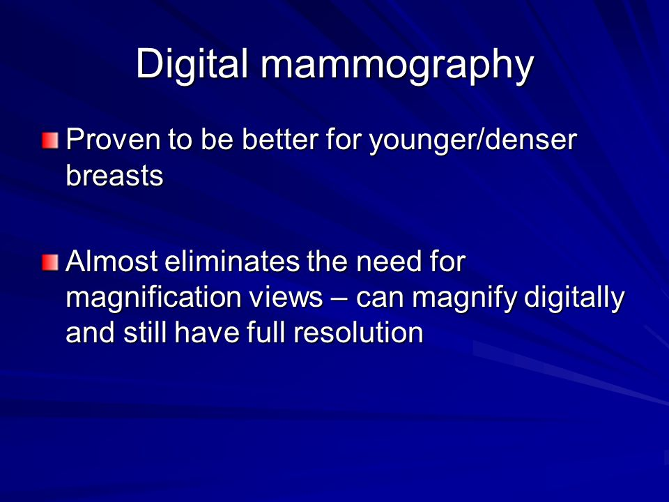 Digital mammography Proven to be better for younger/denser breasts Almost eliminates the need for magnification views – can magnify digitally and stil